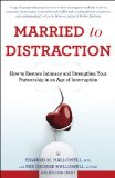 Married to Distraction How to Restore Intimacy and Strengthen Your Partnership in an Age of Interruption 2011 9780345508003 Front Cover