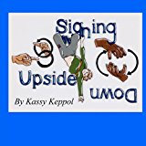 Signing Upside Down 2011 9780983759003 Front Cover