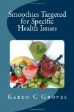 Smoothies Targeted for Specific Health Issues 73 Superfood Smoothie Recipes for 14 Ailments: Alzheimer's, Arthritis, Cancer, Cholesterol, Diabetes, Heart Disease and More 2013 9781490570020 Front Cover