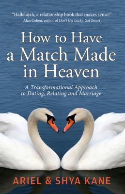 How to Have a Match Made in Heaven A Transformational Approach to Dating, Relating and Marriage 2012 9781888043020 Front Cover