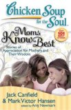 Chicken Soup for the Soul: Moms Know Best Stories of Appreciation for Mothers and Their Wisdom 2008 9781935096023 Front Cover