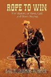 Rope to Win The History of Steer, Calf, and, Team Roping 2007 9780978915025 Front Cover