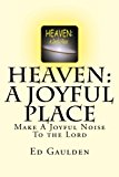 HEAVEN: a Joyful Place A Joyful Noise to the Lord 2012 9781479241026 Front Cover