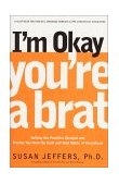 I'm Okay, You're a Brat! Setting the Priorities Straight and Freeing You from the Guilt and Mad Myths of Parenthood 2001 9781580632027 Front Cover