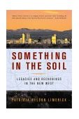 Something in the Soil Legacies and Reckonings in the New West 2001 9780393321029 Front Cover