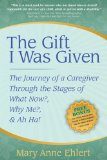 Gift I Was Given The Journey of a Caregiver Through the Stages of What Now?, Why Me?, and Ah Ha! 2009 9781600375040 Front Cover