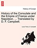 History of the Consulate and the Empire of France under Napoleon Translated by D F Campbell 2011 9781241515041 Front Cover