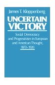 Uncertain Victory Social Democracy and Progressivism in European and American Thought, 1870-1920 1988 9780195053043 Front Cover