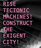 Rise Tectonic Machines! Construct the Exigent City! 2013 9781941806043 Front Cover