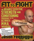 Fit to Fight An Insanely Effective Strength and Conditioning Program for the Ultimate MMA Warrior 2008 9781583333044 Front Cover