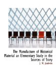 Manufacture of Historical Material an Elementary Study in the Sources of Story 2009 9781115320047 Front Cover