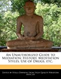 Unauthorized Guide to Mediation History, Meditation Styles, Use of Drugs, Etc 2011 9781241609047 Front Cover