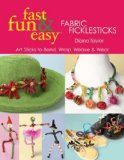 Fast, Fun and Easy Fabric Ficklesticks Art Sticks to Bend, Wrap, Weave and Wear 2008 9781571205049 Front Cover