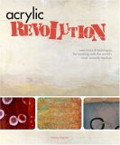 Acrylic Revolution New Tricks and Techniques for Working with the World's Most Versatile Medium 1st 2007 9781581808049 Front Cover