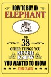 How to Buy an Elephant 38 Other Things You Never Knew You Wanted to Know 2007 9781602391062 Front Cover