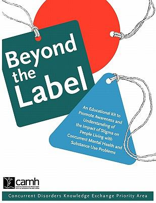 Beyond the Label An Educational Kit to Promote Awareness and Understanding of the Impact of Stigma on People Living with Concurrent Mental Health And 2005 9780888685063 Front Cover