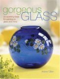 Gorgeous Glass 20 Sparkling Ideas for Painting on Glass and China 2008 9781600610066 Front Cover