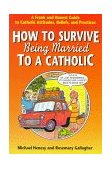 How to Survive Being Married to a Catholic A Frank and Honest Guide to Catholic Attitudes, Beliefs, and Practices 1997 9780764801075 Front Cover