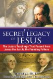 Secret Legacy of Jesus The Judaic Teachings That Passed from James the Just to the Founding Fathers 2009 9781594773075 Front Cover
