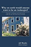 Why on Earth Would Anyone Want to Be an Innkeeper? Pretty Much Everything You Need to Know on How to Find, Buy, Run, and Sell the Inn of Your Dreams 1st 2013 9781626130081 Front Cover