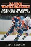 Facing Wayne Gretzky Players Recall the Greatest Hockey Player Who Ever Lived 2014 9781613217085 Front Cover