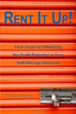 Rent it Up! Four Steps to Unlocking the Profit Potential in Your Self-Storage Business 2009 9781604942088 Front Cover