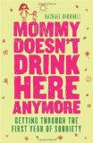 Mommy Doesn't Drink Here Anymore Getting Through the First Year of Sobriety (Quit Lit for Fans of the Unexpected Joy of Being Sober) 2009 9781573244091 Front Cover
