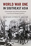 World War One in Southeast Asia Colonialism and Anticolonialism in an Era of Global Conflict 2017 9781316501092 Front Cover