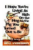 I Hope You're Living as High on the Hog as the Pig You Turned Out to Be 1994 9780967957104 Front Cover