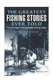 Greatest Fishing Stories Ever Told Twenty-Eight Unforgettable Fishing Tales 2004 9781592284108 Front Cover
