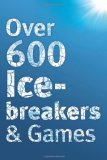 Over 600 Icebreakers & Games: Hundreds of Ice Breaker Questions, Team Building Games and Warm-up Activities for Your Small Group or Team 2010 9781908567109 Front Cover