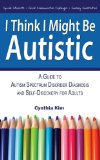 I Think I Might Be Autistic A Guide to Autism Spectrum Disorder Diagnosis and Self-Discovery for Adults 2013 9780989597111 Front Cover