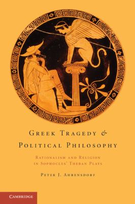 Greek Tragedy and Political Philosophy Rationalism and Religion in Sophocles' Theban Plays 2011 9781107699120 Front Cover