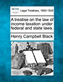 treatise on the law of income taxation under federal and state Laws 2010 9781240138128 Front Cover