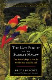 Last Flight of the Scarlet Macaw One Woman's Fight to Save the World's Most Beautiful Bird 1st 2009 9780812973136 Front Cover