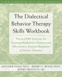Dialectical Behavior Therapy Skills Workbook Practical DBT Exercises for Learning Mindfulness, Interpersonal Effectiveness, Emotion Regulation, and Distress Tolerance 2007 9781572245136 Front Cover