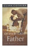 At the Heart of Every Great Father The Heart of Jesus 1998 9781576732137 Front Cover