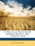 Practical Treatise on Materia Medica and Therapeutics 2010 9781149794142 Front Cover