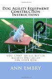 Dog Agility Equipment Construction Instructions You Can! Build Better Training Obstacles for Your Dog 2010 9781450505147 Front Cover