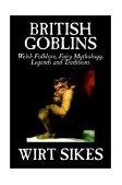 British Goblins Welsh Folklore, Fairy Mythology, Legends and Traditions 2002 9781592248155 Front Cover