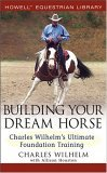 Building Your Dream Horse Charles Wilhelm's Ultimate Foundation Training 1st 2005 9780764579158 Front Cover