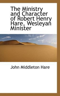 Ministry and Character of Robert Henry Hare, Wesleyan Minister 2009 9781117171159 Front Cover