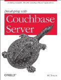 Developing with Couchbase Server Building Scalable, Flexible Database-Based Applications 2013 9781449331160 Front Cover