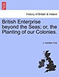 British Enterprise Beyond the Seas; or, the Planting of Our Colonies 2011 9781241529161 Front Cover