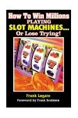 How to Win Millions Playing Slot Machines! ... or Lose Trying 2000 9781566252164 Front Cover