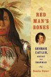 Red Man's Bones George Catlin, Artist and Showman 2013 9780393066166 Front Cover