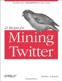 21 Recipes for Mining Twitter Distilling Rich Information from Messy Data 1st 2011 9781449303167 Front Cover