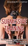 Submissive Training 23 Things You Must Know about How to Be a Submissive. a Must Read for Any Woman in a BDSM Relationship 2013 9781493760169 Front Cover