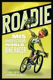 Roadie The Misunderstood World of a Bike Racer 2008 9781934030172 Front Cover
