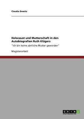 Holocaust und Mutterschaft in den Autobiografien Ruth Kl�gers 'Ich bin keine z�rtliche Mutter geworden' 2010 9783640761180 Front Cover